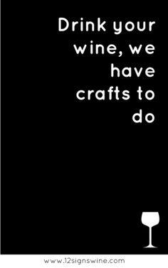 Drink your wine, we have crafts to do... #WineHumor #WineWednesday
