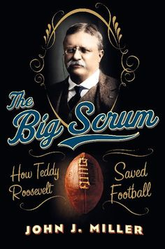 "The intriguing, never-before-fully- told story of how Theodore Roosevelt helped to save the game that would become America's most popular sport in, ""The Big Scrum: How Teddy Roosevelt Saved Football"" by John J. Miller"