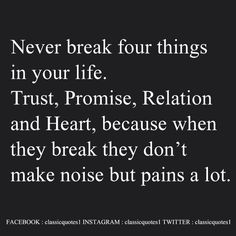 Never break four things in your life – Trust, Promise, Relation and Heart, because when they break they don't make noise but pains a lot.