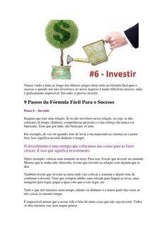 9 Passos da Fórmula Fácil Para o Sucesso - Passo #6 - Investir  Tudo o que nós fazemos na nossa vida envolve investimento. Tudo!  E uma pessoa que não entende isto, é uma pessoa que não entende sequer o que é viver.