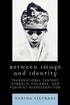 Between Image and Identity: Transnational Fantasy, Symbolic Violence, and Feminist Misrecognition (2007) by CSW Research Scholar Karina Eileraas
