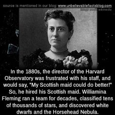 "In the the director of the Harvard Observatory was frustrated with his staff, and would say, ""My Scottish maid could do better!"" So, he hired his Scottish maid. Williamina Fleming ran a team. The More You Know, Good To Know, Historia Universal, History Memes, Random History Facts, Strange History, Unbelievable Facts, Wtf Fun Facts, Strange Facts"