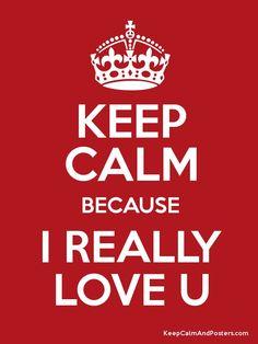 Keep Calm because I Really Love U http://www.keepcalmandposters.com/poster/keep-calm-because-i-really-love-u-4