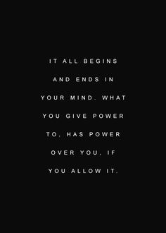 It all begins and ends in the mind. What you give power to has power over you. If you allow it ️LO