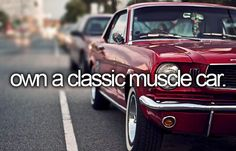 "Own a Classic Muscle Car - Done - It's my dad's but he says it's ""ours"" so I'm good with that"