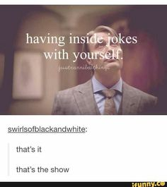 Having inside jokes with yourself; that's the show.