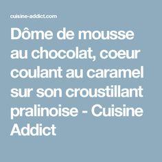Dôme de mousse au chocolat, coeur coulant au caramel sur son croustillant pralinoise - Cuisine Addict