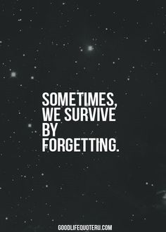 Sometimes, We Survive By Forgetting