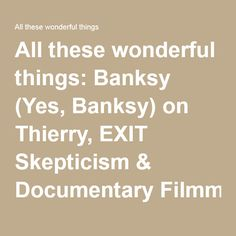 All these wonderful things: Banksy (Yes, Banksy) on Thierry, EXIT Skepticism & Documentary Filmmaking as Punk