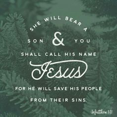 """She will bear a son, and you shall call his name Jesus, for he will save his people from their sins.""""  Matt. 1:21 ESV  http://bible.com/59/mat.1.21.ESV"""