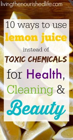 10 Ways You Can Use Lemon Juice Instead of Toxic Chemicals for Health, Cleaning and Beauty - livingthenourishedlife.com