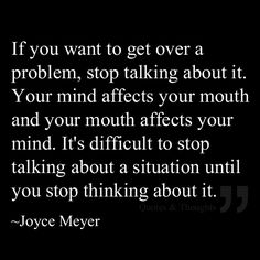 If you want to get over a problem, stop talking about it. Your mind affects your mouth and your mouth affects your mind. It's difficult to stop talking about a situation until you stop thinking about it.