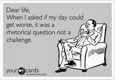 Work Humor : Dear life, When I asked if my day could get worse, it was a rhetorical question not a challenge Its Ok To Cry, Rhetorical Question, Lol So True, True True, Haha Funny, Funny Stuff, Bad Day Funny, Funny Pics, Humorous Pictures
