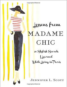 Lessons from Madame Chic: 20 Stylish Secrets I Learned While Living in Paris: Amazon.co.uk: Jennifer L. Scott: Books
