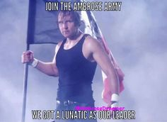 Count me billions of times and I like the sound of it I will joyin  the ambrose  army and he is the king of company and I definitely know it he has the whole wide world and dean is  the sexy and gorgeous good looking   lunatic  fringe dean ambrose & the coolest  person on earth and the leader ambrose asylum  then & right now  always  forever