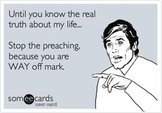 Until you know the real truth about my life... Stop the preaching, because you are WAY off mark.