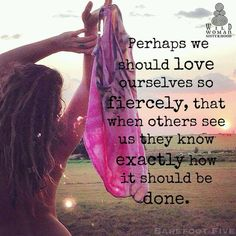 Perhaps we should love ourselves so fiercely, that when others see us they know exactly how it should be done.