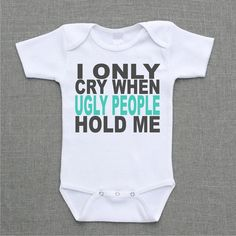 I only cry when ugly people hold me Onesie or shirt Baby Bodysuit Romper Creeper cute funny baby gift under 25 via Etsy