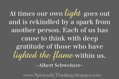I think  this is why we are all supposed to be very kind and helpful to each other. You can't know when your light kindles the light of another.  Yup.  ;-)