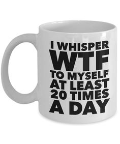 I Whisper WTF to Myself at Least 20 Times a Day Funny Mug Gift Ceramic Coffee Cup #coffeeloversgifts