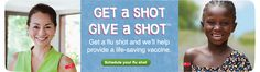 """""""Now through October 14th [2013], when you get a flu shot or any other immunization at Walgreens, we'll help provide a life-saving vaccine through the United Nations Foundation's Shot@Life Campaign. Together, we can supply up to three million vaccines to children who need it most. Simply come in, get a shot and give a shot."""" Click through to learn more."""