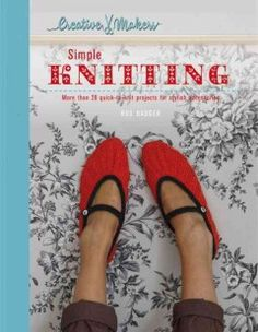 Simple knitting : 30 quick-to-knit projects for stylish accessories / Ros Badger ; photography by Yuki Sugiura ; designed by Anita Mangan.