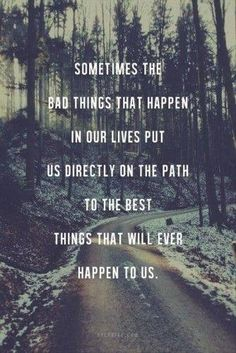 sometimes the bad things that happen in our lives put us directly on the path to best things that will ever happen to us.