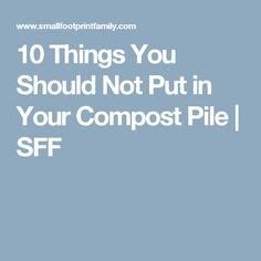 10 Things You Should Not Put in Your Compost Pile | SFF