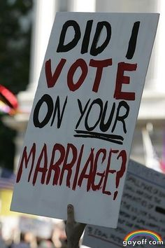 Did I vote on your marriage? [queer, lesbian, gay, bisexual, transgender, LGBT]