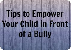Tips to Empower Your Child in Front of a Bully