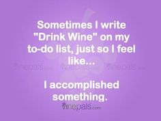 "Sometimes I write ""drink wine"" on my to-do list, just so I feel like I accomplished something. Funny wine humor quotes"