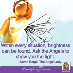 Within every situation, brightness can be found. Ask the Angels to show you the light. ~Karen