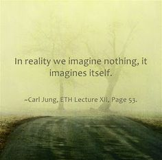 In reality we imagine nothing, it imagines itself. ~Carl Jung, ETH Lecture XII, Page 53.