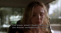 """You know what? Reality and love are almost contradictory for me."" - Julie Delpy in Before Sunset."