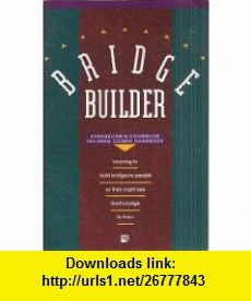 Bridge Builder Evangelism and Counselor Training Course Handbook Learning to Build Bridges to People so They Might See Gods Bridge to Them Luis Palau ,   ,  , ASIN: B004C2X8YW , tutorials , pdf , ebook , torrent , downloads , rapidshare , filesonic , hotfile , megaupload , fileserve