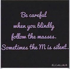 Be careful when you blindly follow the masses. Sometimes the M is silent. #truth #wakeup #followJesus