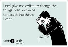 Lord, give me coffee to change the things I can and wine to accept the things I can't.