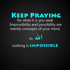 Does your situation seem impossible to you?  Pray more...for nothing is impossible for Allah Almighty!!