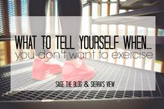 What to Tell Yourself When You Don't Want to Exercise