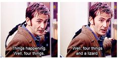 """Doctor Who - Blink episode """"Got to go..things..happening...Well, four things. Well, four things and a lizard.""""  I love Tennant's long drawn out """"Well""""s"""