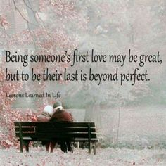 being someone;s first love may be great, but to be their last is beyond perfect