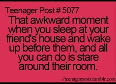 "More like my best friend sleeps over my house and I'm awake before she is so I'm kinda like, ""I have nothing to do!!!"""