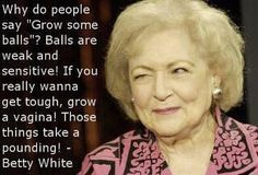 "betty white. @Meghan McPherson, bahah ""he can't grow a pair, so I'm going to let him borrow mine"""