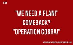"""When people say ""We need a plan"" and you come back with ""Operation Cobra!"""