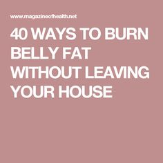 40 WAYS TO BURN BELLY FAT WITHOUT LEAVING YOUR HOUSE
