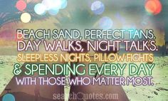 Beach sand, perfect tans. Day walks, night talks. Sleepless nights, pillow fights.  spending every day with those who matter most.