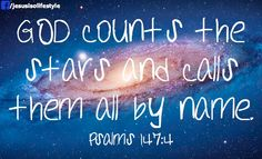 God counts the stars and calls them all by name.