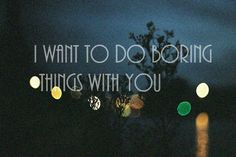 boring things I want to do boring things with you love quote love photo love image, http://weheartit.com/entry/12652260