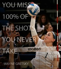 """""""You miss 100 percent of the shots you never take."""" - Wayne Gretsky (the perfect quote for volleyball)"""