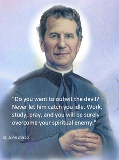 Do you want to outwit the devil? Never let him catch you idle, Work, Study, Pray, and you will be surely overcome your spiritual enemy. Catholic Religion, Catholic Saints, Roman Catholic, Catholic Doctrine, Inspirational Catholic Quotes, Religious Quotes, St John Bosco, Holy Quotes, Military Quotes